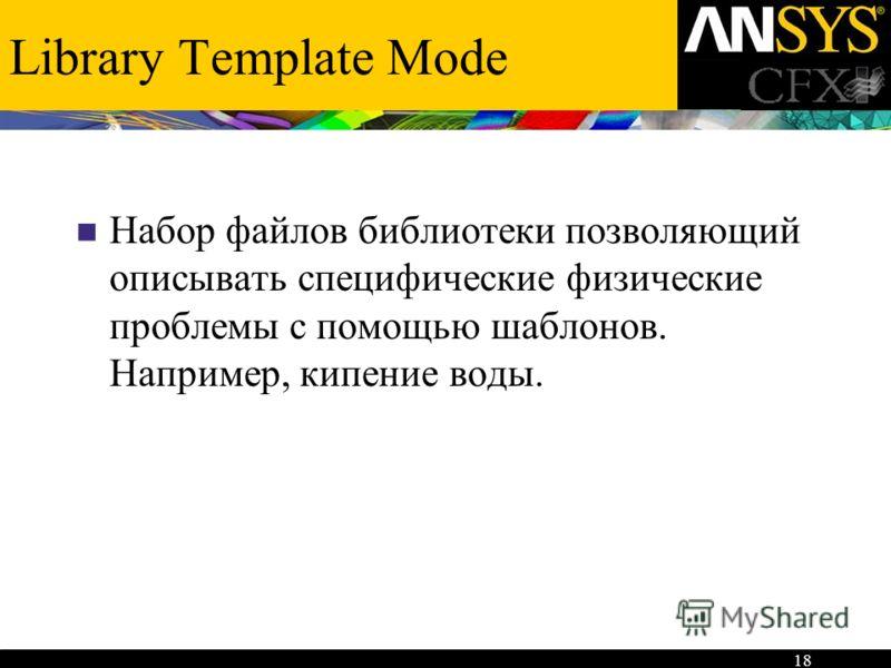 18 Library Template Mode Набор файлов библиотеки позволяющий описывать специфические физические проблемы с помощью шаблонов. Например, кипение воды.
