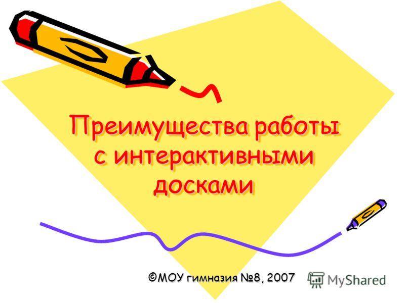 Преимущества работы с интерактивными досками ©МОУ гимназия 8, 2007