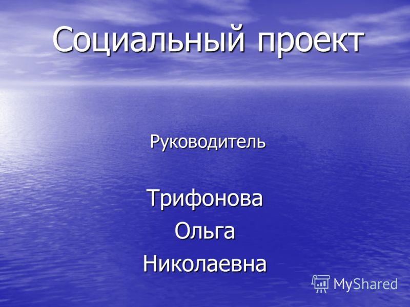 Социальный проект Руководитель РуководительТрифоноваОльгаНиколаевна