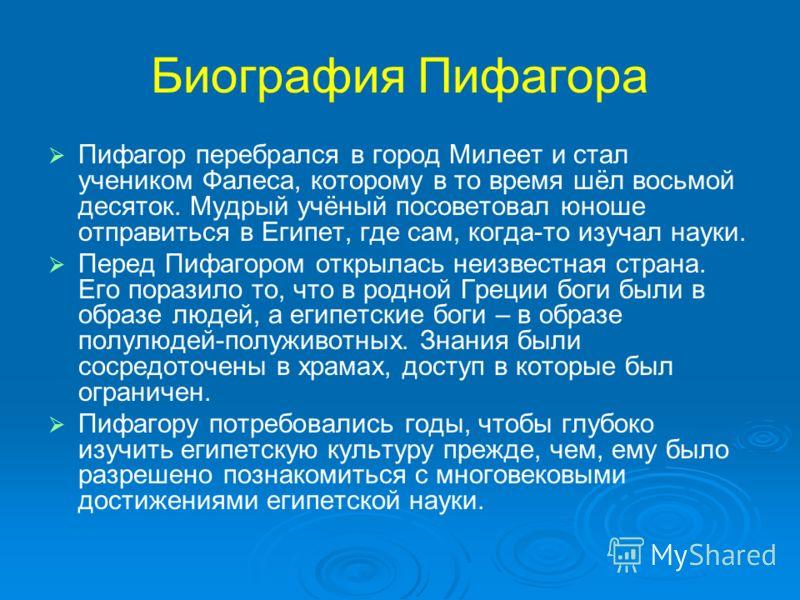 Пифагор перебрался в город Милеет и стал учеником Фалеса, которому в то время шёл восьмой десяток. Мудрый учёный посоветовал юноше отправиться в Египет, где сам, когда-то изучал науки. Перед Пифагором открылась неизвестная страна. Его поразило то, чт