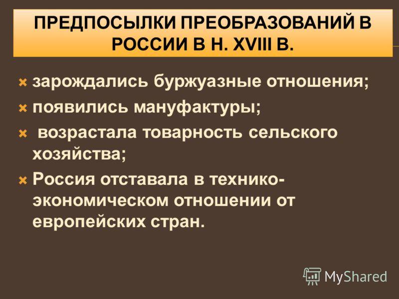 ПРЕДПОСЫЛКИ ПРЕОБРАЗОВАНИЙ В РОССИИ В Н. XVIII В. зарождались буржуазные отношения; появились мануфактуры; возрастала товарность сельского хозяйства; Россия отставала в технико- экономическом отношении от европейских стран.