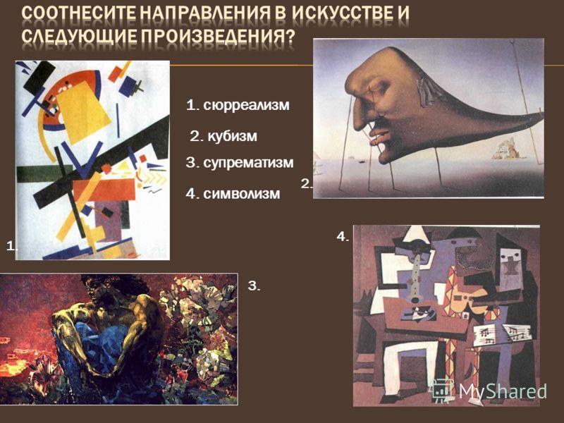 1. сюрреализм 2. кубизм 3. супрематизм 4. символизм 1. 2. 3. 4.