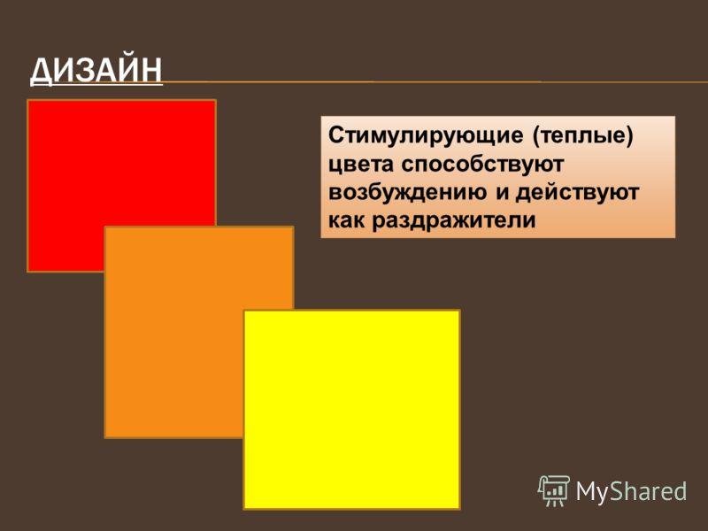 ДИЗАЙН Стимулирующие (теплые) цвета способствуют возбуждению и действуют как раздражители
