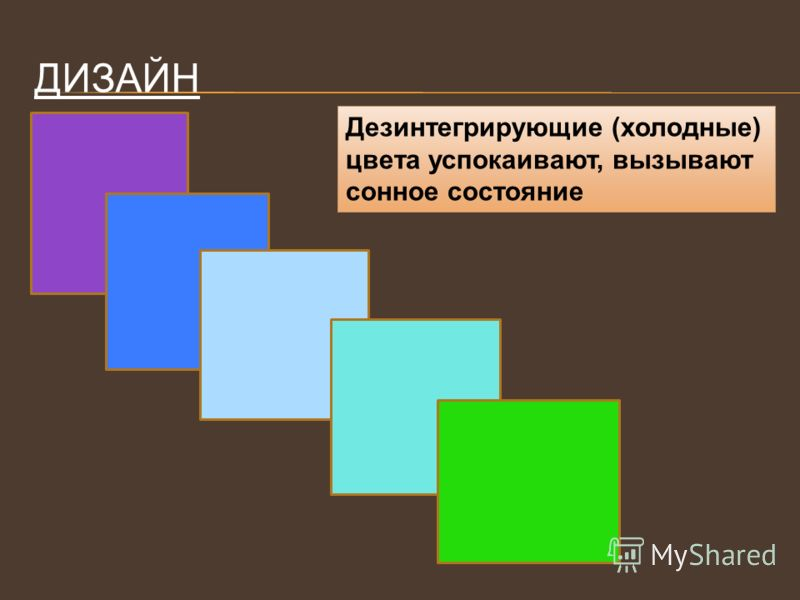 ДИЗАЙН Дезинтегрирующие (холодные) цвета успокаивают, вызывают сонное состояние