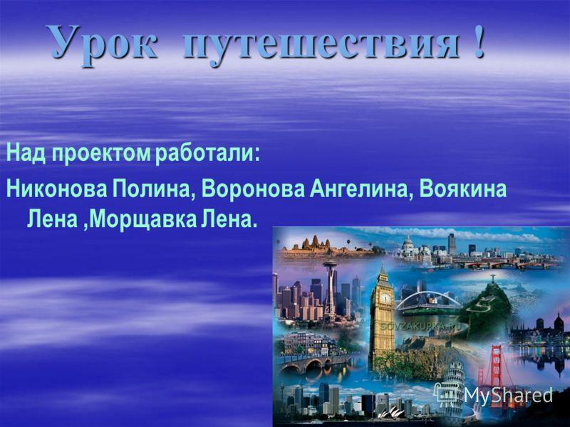 Урок путешествия ! Над проектом работали: Никонова Полина, Воронова Ангелина, Воякина Лена,Морщавка Лена.