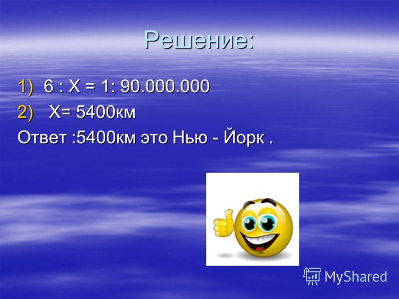 Решение: 1)6 : X = 1: 90.000.000 2) X = 5400км Ответ :5400км это Нью - Йорк.