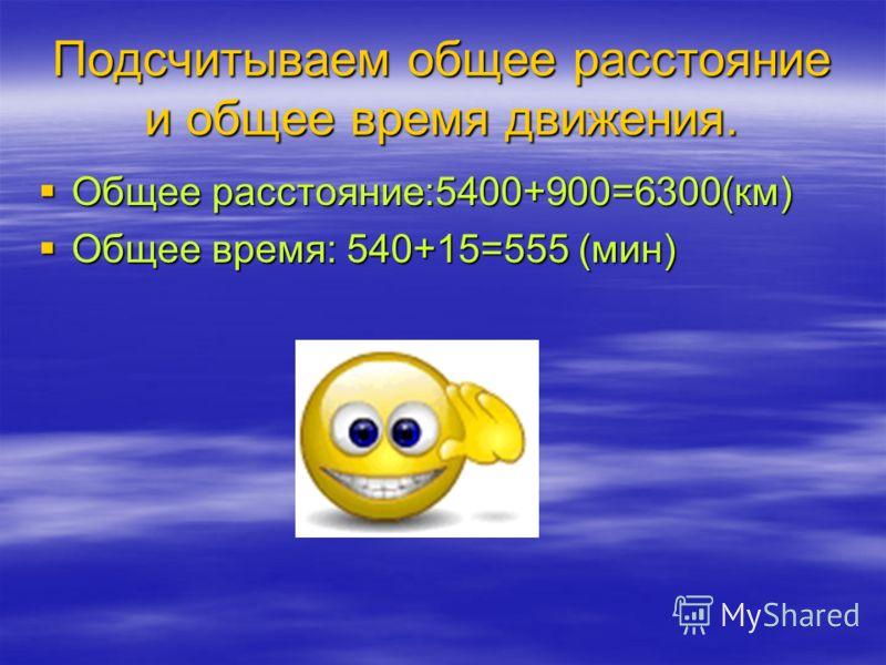 Подсчитываем общее расстояние и общее время движения. Общее расстояние:5400+900=6300(км) Общее расстояние:5400+900=6300(км) Общее время: 540+15=555 (мин) Общее время: 540+15=555 (мин)