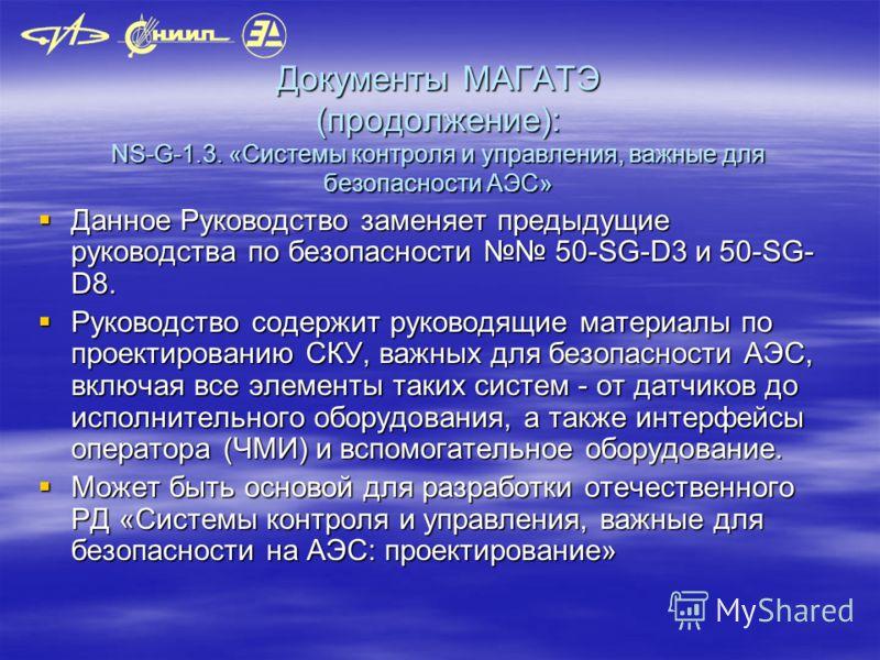 Документы МАГАТЭ (продолжение): NS-G-1.3. «Системы контроля и управления, важные для безопасности АЭС» Данное Руководство заменяет предыдущие руководства по безопасности 50-SG-D3 и 50-SG- D8. Данное Руководство заменяет предыдущие руководства по безо