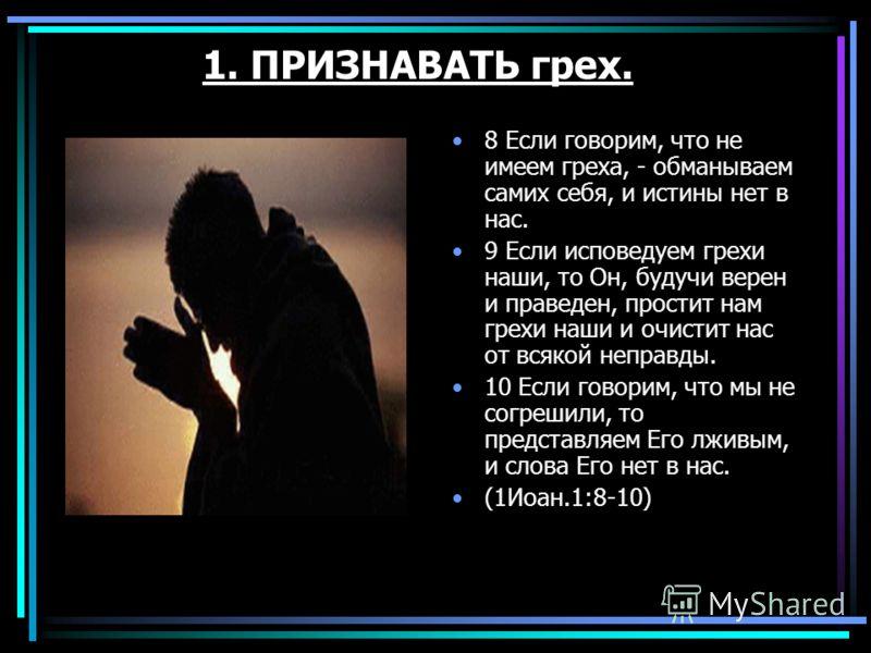 1. ПРИЗНАВАТЬ грех. 8 Если говорим, что не имеем греха, - обманываем самих себя, и истины нет в нас. 9 Если исповедуем грехи наши, то Он, будучи верен и праведен, простит нам грехи наши и очистит нас от всякой неправды. 10 Если говорим, что мы не сог