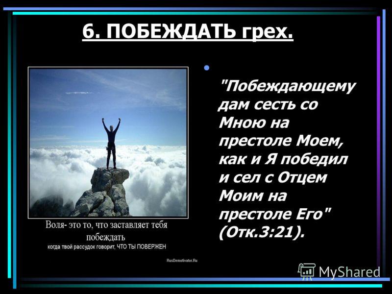 6. ПОБЕЖДАТЬ грех. Побеждающему дам сесть со Мною на престоле Моем, как и Я победил и сел с Отцем Моим на престоле Его (Отк.3:21).