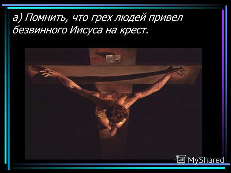а) Помнить, что грех людей привел безвинного Иисуса на крест.