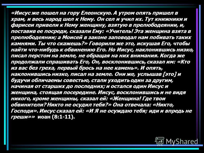 «Иисус же пошел на гору Елеонскую. А утром опять пришел в храм, и весь народ шел к Нему. Он сел и учил их. Тут книжники и фарисеи привели к Нему женщину, взятую в прелюбодеянии, и, поставив ее посреди, сказали Ему: «Учитель! Эта женщина взята в прелю