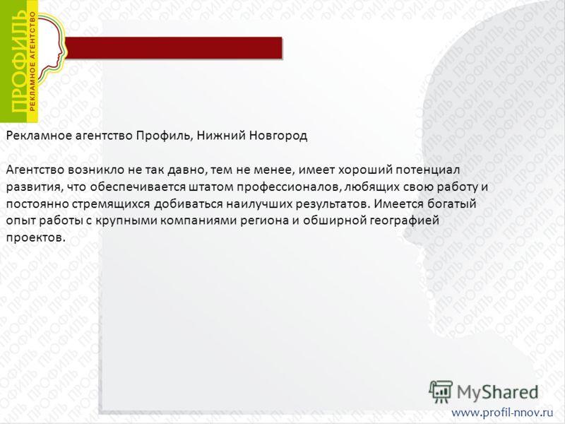 Рекламное агентство Профиль, Нижний Новгород Агентство возникло не так давно, тем не менее, имеет хороший потенциал развития, что обеспечивается штатом профессионалов, любящих свою работу и постоянно стремящихся добиваться наилучших результатов. Имее