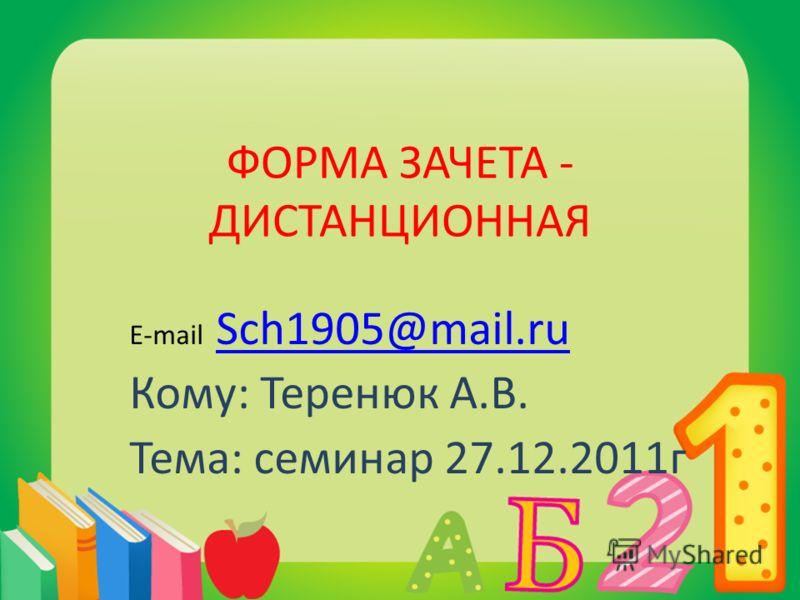 ФОРМА ЗАЧЕТА - ДИСТАНЦИОННАЯ E-mail Sch1905@mail.ru Sch1905@mail.ru Кому: Теренюк А.В. Тема: семинар 27.12.2011г
