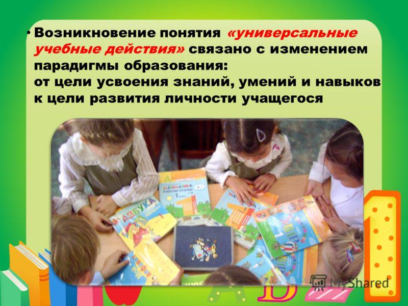 Возникновение понятия «универсальные учебные действия» связано с изменением парадигмы образования: от цели усвоения знаний, умений и навыков к цели развития личности учащегося