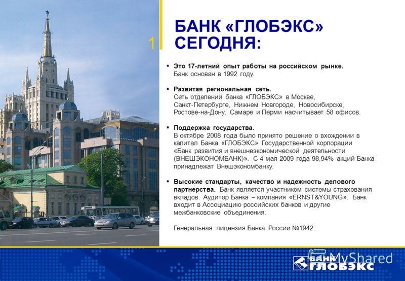 2 Это 17-летний опыт работы на российском рынке. Банк основан в 1992 году. Развитая региональная сеть. Сеть отделений банка «ГЛОБЭКС» в Москве, Санкт-Петербурге, Нижнем Новгороде, Новосибирске, Ростове-на-Дону, Самаре и Перми насчитывает 58 офисов. П