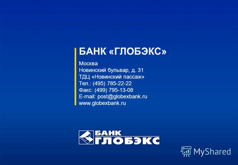 БАНК «ГЛОБЭКС» Москва Новинский бульвар, д. 31 ТДЦ «Новинский пассаж» Тел.: (495) 785-22-22 Факс: (499) 795-13-08 E-mail: post@globexbank.ru www.globexbank.ru