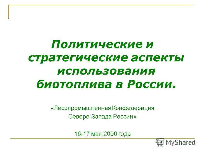 Политические и стратегические аспекты использования биотоплива в России. «Лесопромышленная Конфедерация Северо-Запада России» 16-17 мая 2006 года