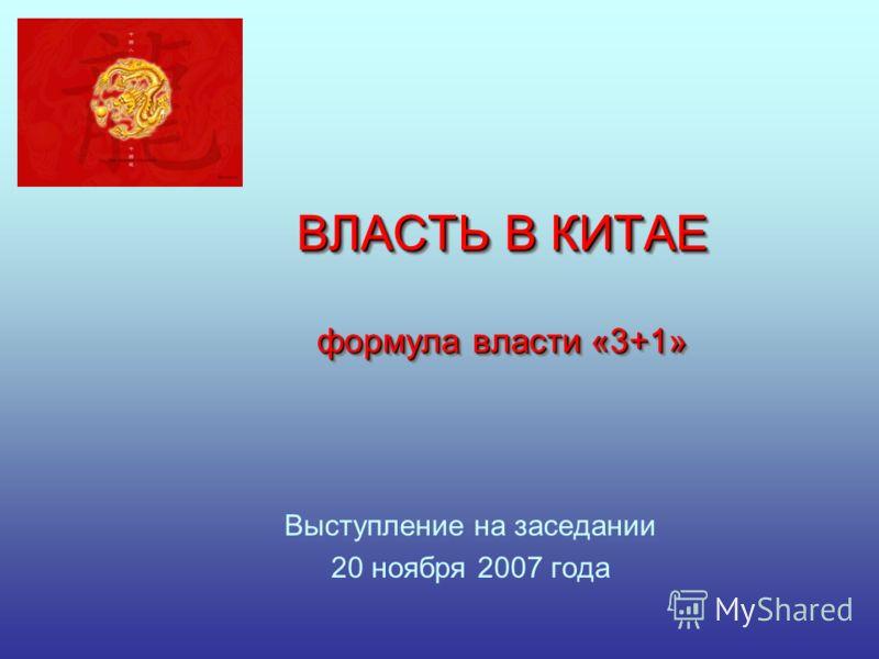ВЛАСТЬ В КИТАЕ формула власти «3+1» Выступление на заседании 20 ноября 2007 года