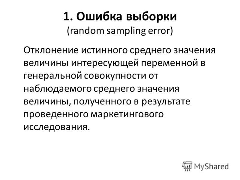 1. Ошибка выборки (random sampling error) Отклонение истинного среднего значения величины интересующей переменной в генеральной совокупности от наблюдаемого среднего значения величины, полученного в результате проведенного маркетингового исследования