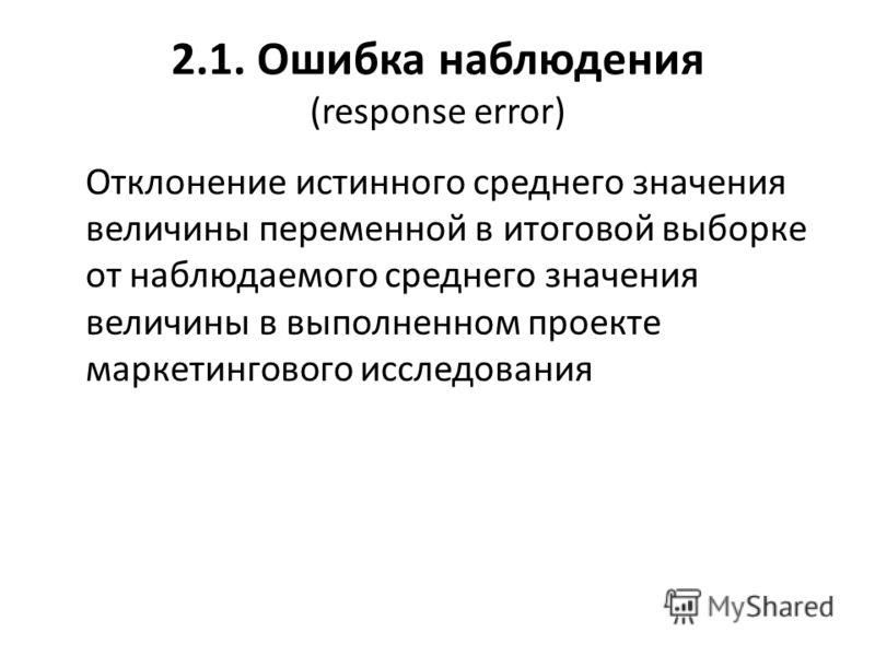 2.1. Ошибка наблюдения (response error) Отклонение истинного среднего значения величины переменной в итоговой выборке от наблюдаемого среднего значения величины в выполненном проекте маркетингового исследования