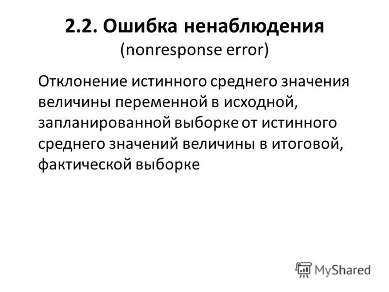 2.2. Ошибка ненаблюдения (nonresponse error) Отклонение истинного среднего значения величины переменной в исходной, запланированной выборке от истинного среднего значений величины в итоговой, фактической выборке