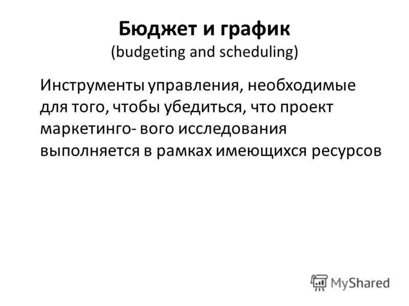 Бюджет и график (budgeting and scheduling) Инструменты управления, необходимые для того, чтобы убедиться, что проект маркетинго- вого исследования выполняется в рамках имеющихся ресурсов