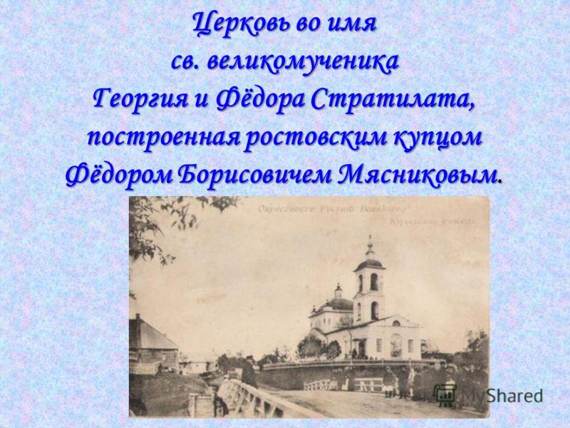 Церковь во имя св. великомученика Георгия и Фёдора Стратилата, построенная ростовским купцом Фёдором Борисовичем Мясниковым.