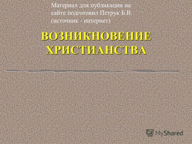ВОЗНИКНОВЕНИЕ ХРИСТИАНСТВА Материал для публикации на сайте подготовил Петрук Б.В. (источник - интернет)