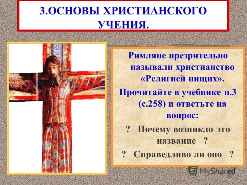3.ОСНОВЫ ХРИСТИАНСКОГО УЧЕНИЯ. Римляне презрительно называли христианство «Религией нищих». Прочитайте в учебнике п.3 (с.258) и ответьте на вопрос: ? Почему возникло это название ? ? Справедливо ли оно ?