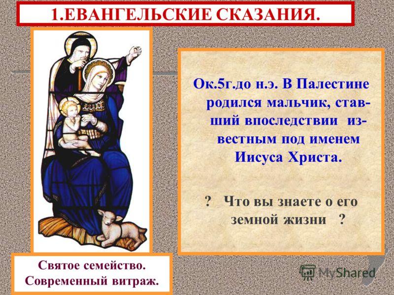 1.ЕВАНГЕЛЬСКИЕ СКАЗАНИЯ. Ок.5г.до н.э. В Палестине родился мальчик, став- ший впоследствии из- вестным под именем Иисуса Христа. ? Что вы знаете о его земной жизни ? Святое семейство. Современный витраж.