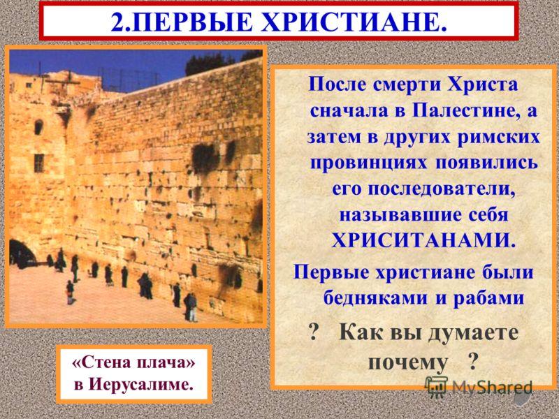 2.ПЕРВЫЕ ХРИСТИАНЕ. После смерти Христа сначала в Палестине, а затем в других римских провинциях появились его последователи, называвшие себя ХРИСИТАНАМИ. Первые христиане были бедняками и рабами ? Как вы думаете почему ? «Стена плача» в Иерусалиме.