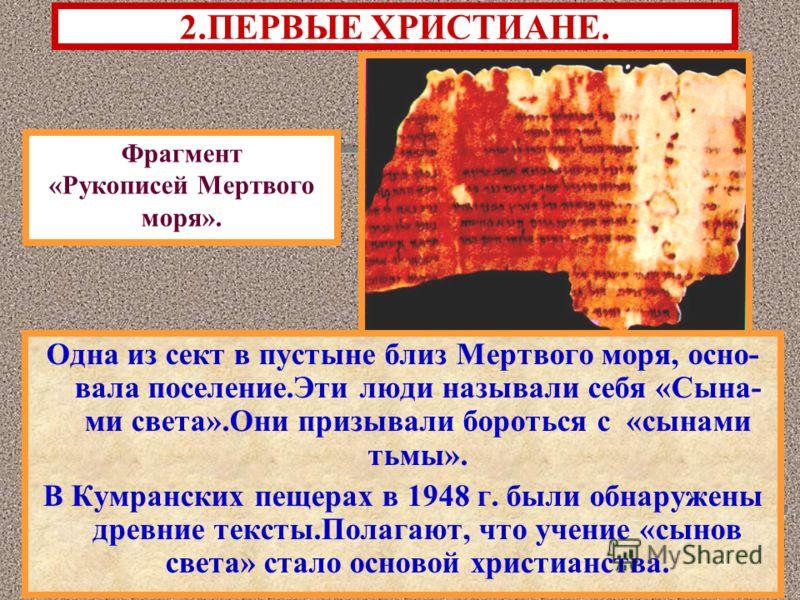 2.ПЕРВЫЕ ХРИСТИАНЕ. Одна из сект в пустыне близ Мертвого моря, осно- вала поселение.Эти люди называли себя «Сына- ми света».Они призывали бороться с «сынами тьмы». В Кумранских пещерах в 1948 г. были обнаружены древние тексты.Полагают, что учение «сы