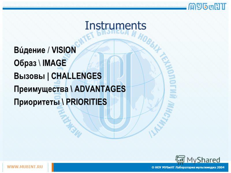 О НОУ МУБиНТ Лаборатория мультимедиа 2004 WWW.MUBINT.RU Instruments Вúдение / VISION Образ \ IMAGE Вызовы | CHALLENGES Преимущества \ ADVANTAGES Приоритеты \ PRIORITIES