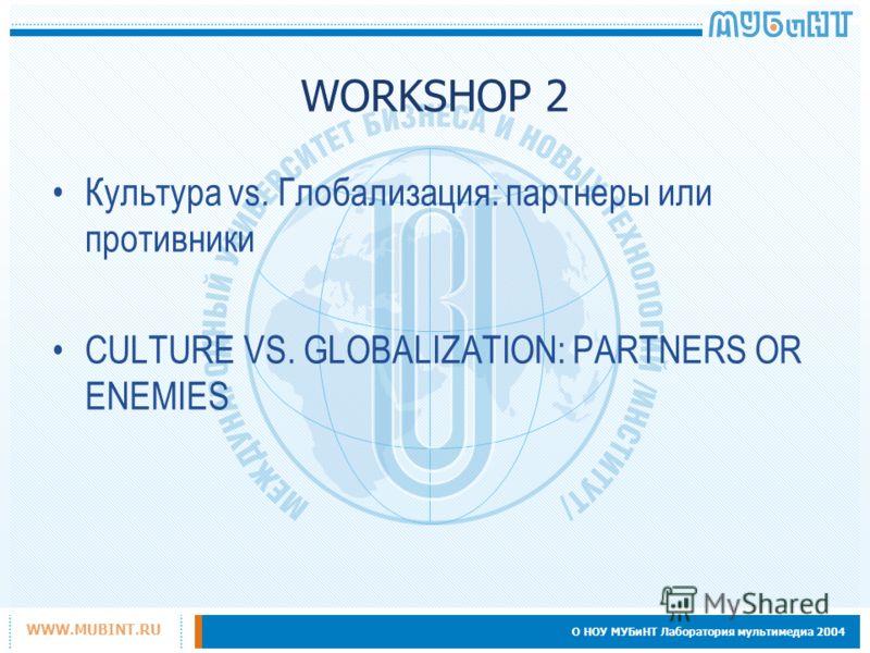 О НОУ МУБиНТ Лаборатория мультимедиа 2004 WWW.MUBINT.RU WORKSHOP 2 Культура vs. Глобализация: партнеры или противники CULTURE VS. GLOBALIZATION: PARTNERS OR ENEMIES