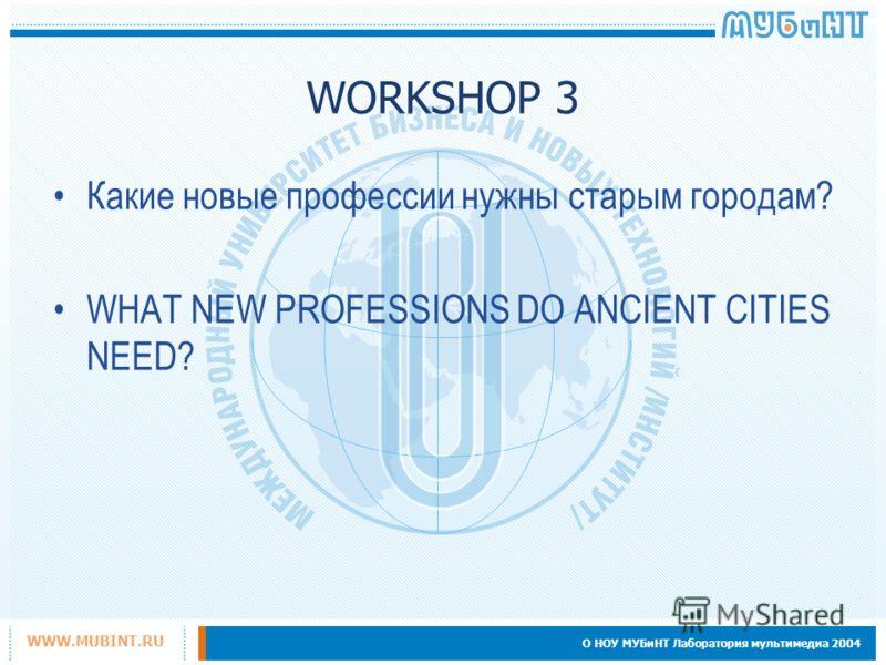 О НОУ МУБиНТ Лаборатория мультимедиа 2004 WWW.MUBINT.RU WORKSHOP 3 Какие новые профессии нужны старым городам? WHAT NEW PROFESSIONS DO ANCIENT CITIES NEED?