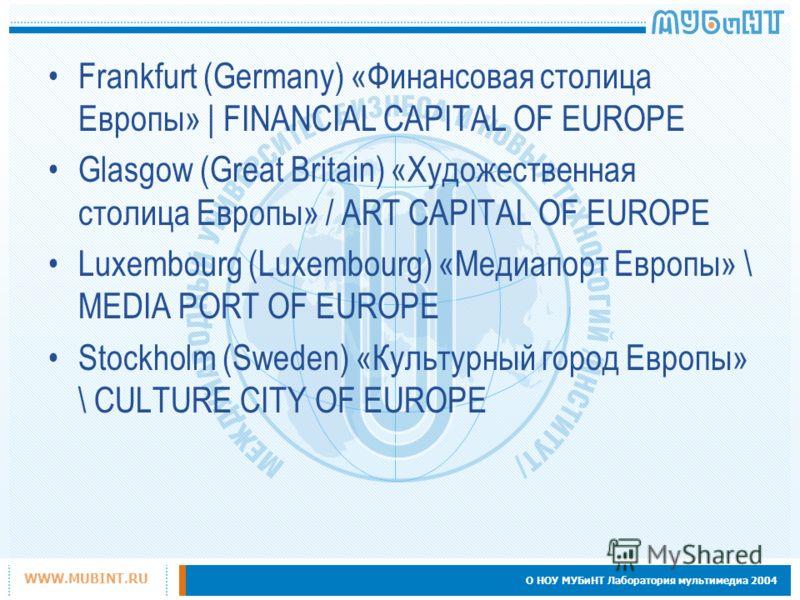О НОУ МУБиНТ Лаборатория мультимедиа 2004 WWW.MUBINT.RU Frankfurt (Germany) «Финансовая столица Европы» | FINANCIAL CAPITAL OF EUROPE Glasgow (Great Britain) «Художественная столица Европы» / ART CAPITAL OF EUROPE Luxembourg (Luxembourg) «Медиапорт Е