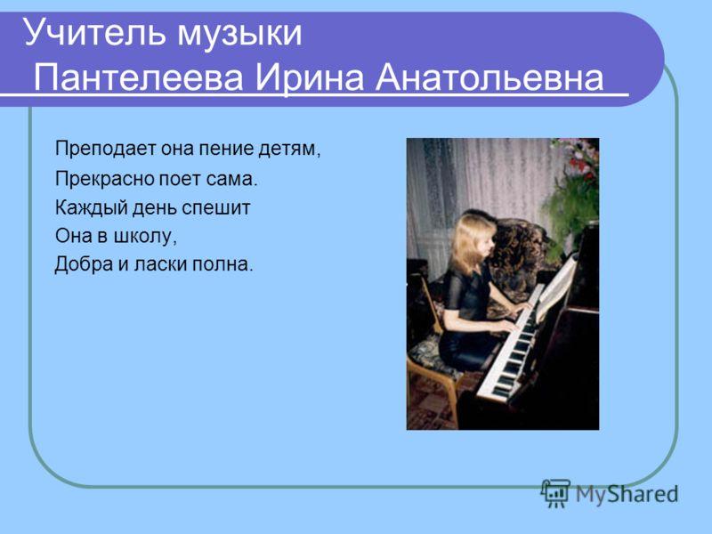 Учитель музыки Пантелеева Ирина Анатольевна Преподает она пение детям, Прекрасно поет сама. Каждый день спешит Она в школу, Добра и ласки полна.