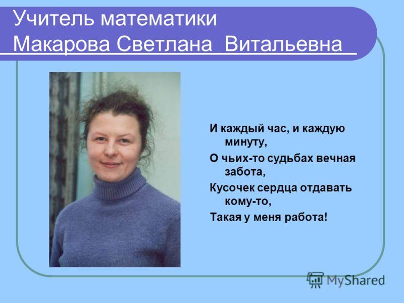 Учитель математики Макарова Светлана Витальевна И каждый час, и каждую минуту, О чьих-то судьбах вечная забота, Кусочек сердца отдавать кому-то, Такая у меня работа!