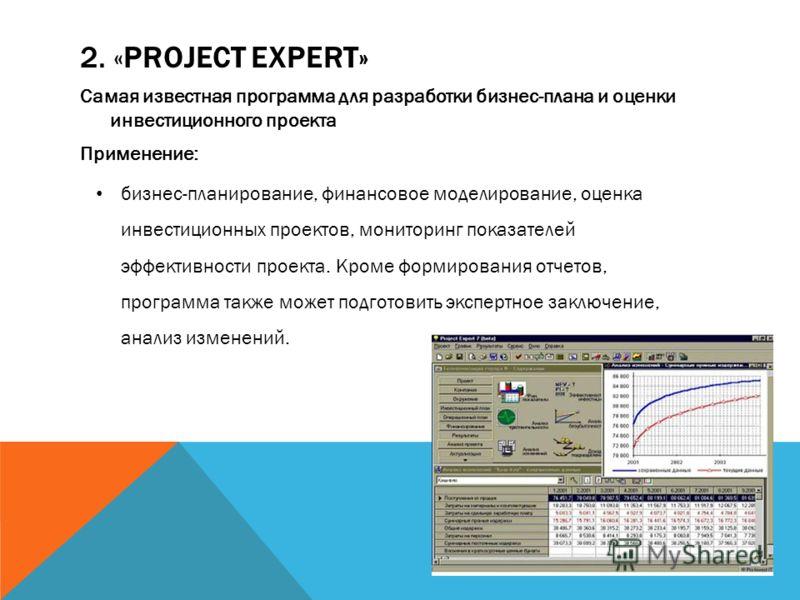 2. «PROJECT EXPERT» Самая известная программа для разработки бизнес-плана и оценки инвестиционного проекта Применение: бизнес-планирование, финансовое моделирование, оценка инвестиционных проектов, мониторинг показателей эффективности проекта. Кроме