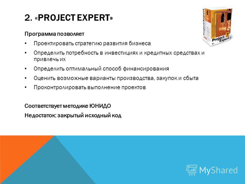 2. «PROJECT EXPERT» Программа позволяет Проектировать стратегию развития бизнеса Определить потребность в инвестициях и кредитных средствах и привлечь их Определить оптимальный способ финансирования Оценить возможные варианты производства, закупок и