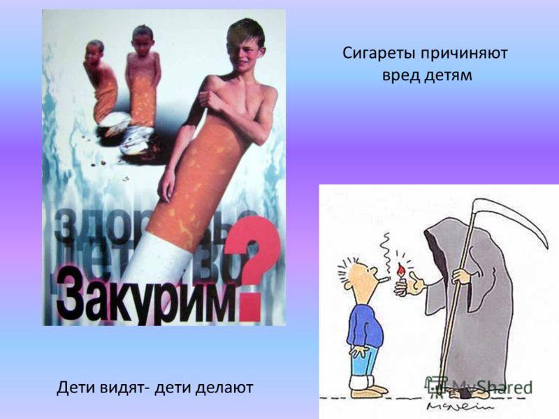 Сигареты причиняют вред детям Дети видят- дети делают