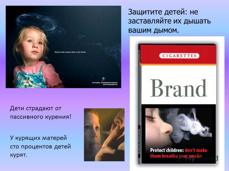 Защитите детей: не заставляйте их дышать вашим дымом. Дети страдают от пассивного курения! У курящих матерей сто процентов детей курят.