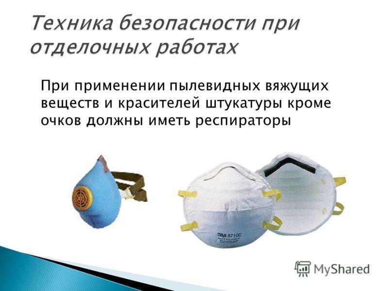 При применении пылевидных вяжущих веществ и красителей штукатуры кроме очков должны иметь респираторы