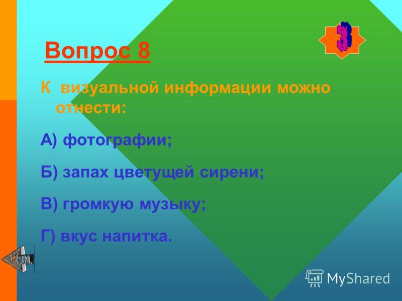 Вопрос 7 Наибольший объём информации человек получает при помощи: А) органов слуха; Б) органов зрения; В) органов осязания; Г) органов обоняния.