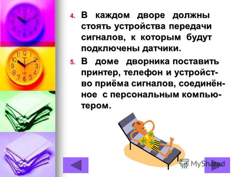 4. В каждом дворе должны стоять устройства передачи сигналов, к которым будут подключены датчики. 5. В доме дворника поставить принтер, телефон и устройст- во приёма сигналов, соединён- ное с персональным компью- тером.