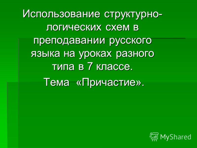 Использование структурно- логических схем в преподавании русского языка на уроках разного типа в 7 классе. Тема «Причастие». Тема «Причастие».