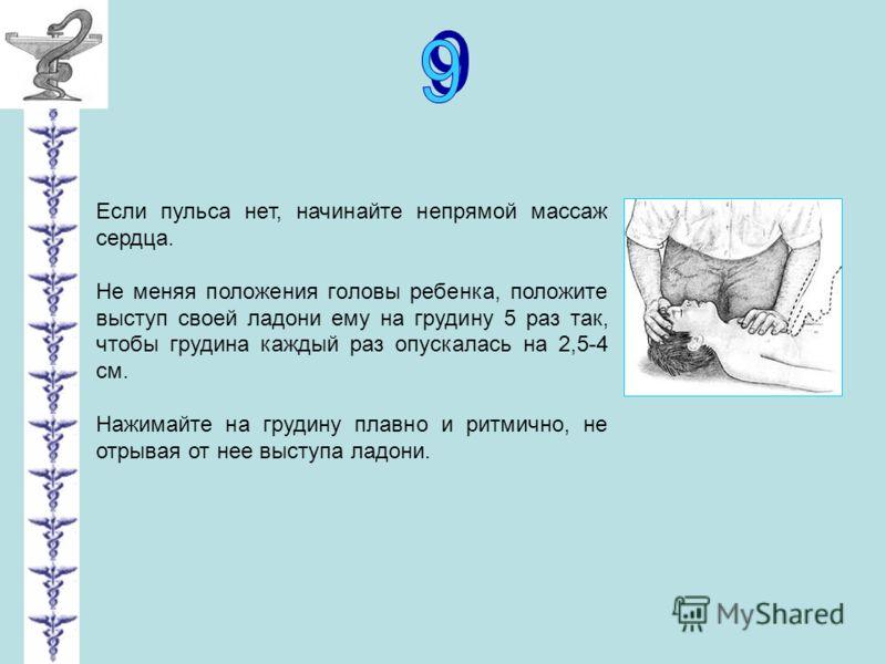 Если пульса нет, начинайте непрямой массаж сердца. Не меняя положения головы ребенка, положите выступ своей ладони ему на грудину 5 раз так, чтобы грудина каждый раз опускалась на 2,5-4 см. Нажимайте на грудину плавно и ритмично, не отрывая от нее вы
