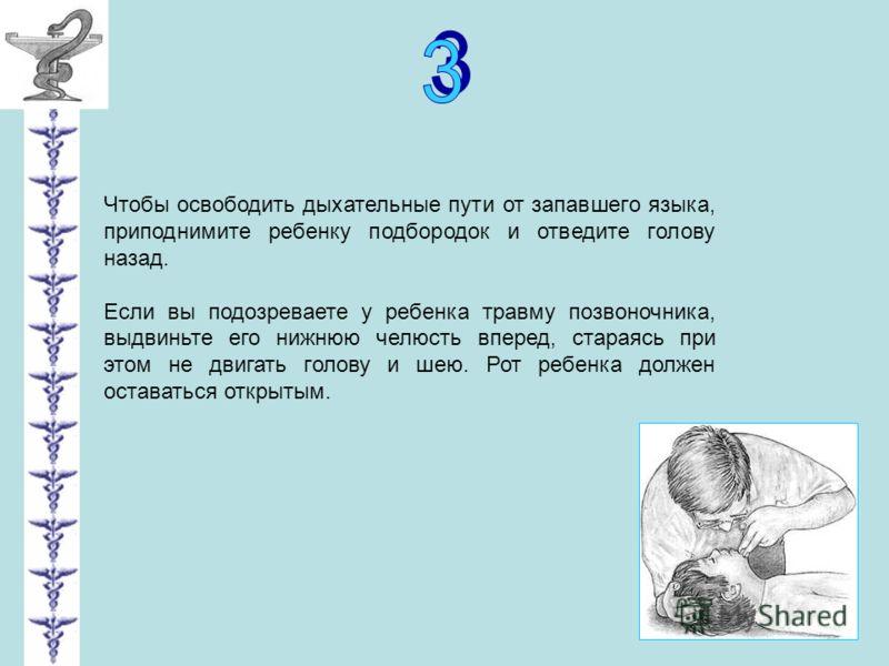 Чтобы освободить дыхательные пути от запавшего языка, приподнимите ребенку подбородок и отведите голову назад. Если вы подозреваете у ребенка травму позвоночника, выдвиньте его нижнюю челюсть вперед, стараясь при этом не двигать голову и шею. Рот реб