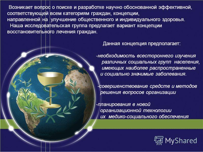 Возникает вопрос о поиске и разработке научно обоснованной эффективной, соответствующей всем категориям граждан, концепции, направленной на улучшение общественного и индивидуального здоровья. Наша исследовательская группа предлагает вариант концепции